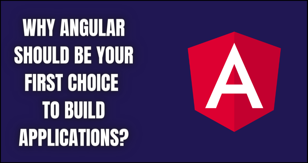 Why Angular Should Be Your First Choice to Build Applications?